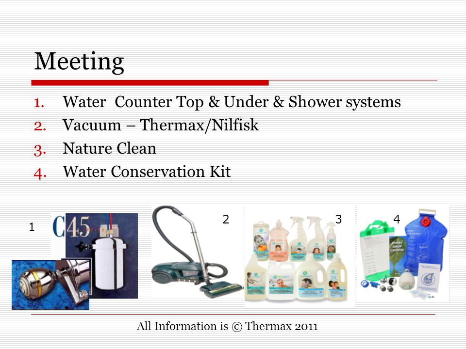 Meeting 1.Water Counter Top & Under & Shower systems 2.Vacuum – Thermax/Nilfisk 3.Nature Clean 4.Water Conservation Kit All Information is © Thermax 2