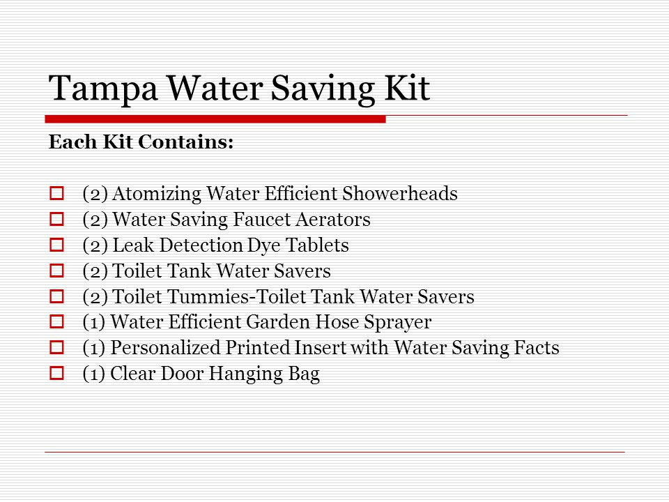 Tampa Water Saving Kit Each Kit Contains:  (2) Atomizing Water Efficient Showerheads  (2) Water Saving Faucet Aerators  (2) Leak Detection Dye Tablets  (2) Toilet Tank Water Savers  (2) Toilet Tummies-Toilet Tank Water Savers  (1) Water Efficient Garden Hose Sprayer  (1) Personalized Printed Insert with Water Saving Facts  (1) Clear Door Hanging Bag