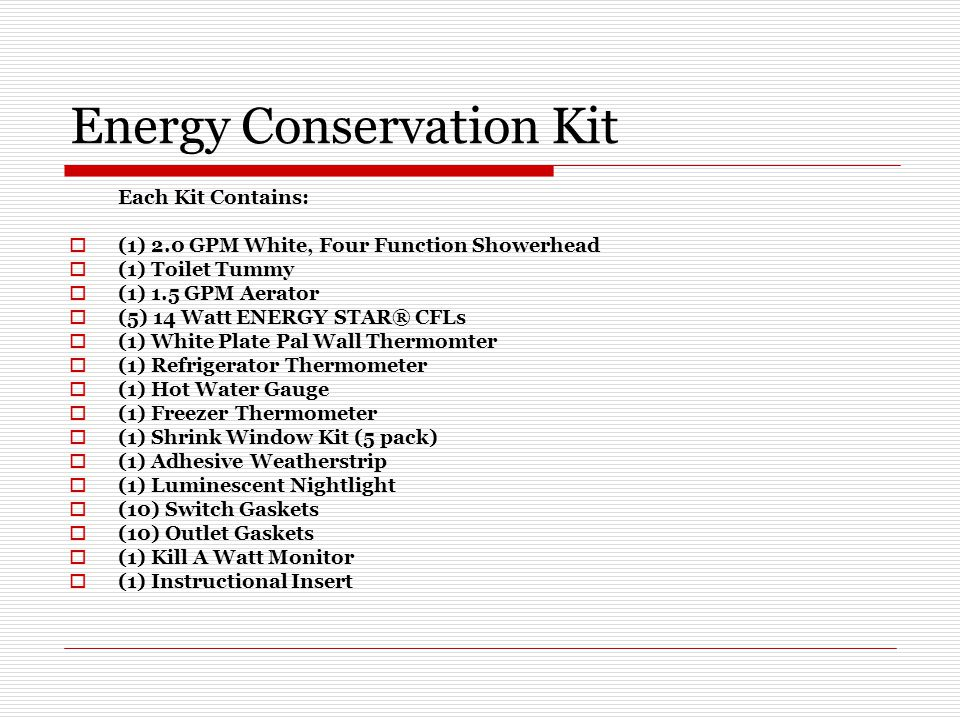 Energy Conservation Kit Each Kit Contains:  (1) 2.0 GPM White, Four Function Showerhead  (1) Toilet Tummy  (1) 1.5 GPM Aerator  (5) 14 Watt ENERGY