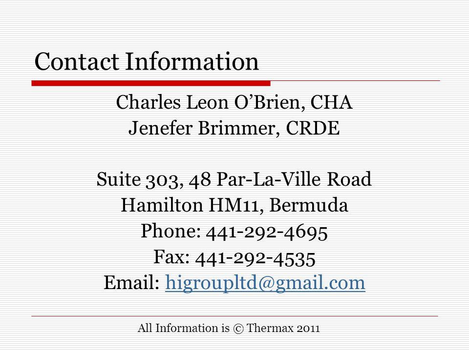 Contact Information Charles Leon O'Brien, CHA Jenefer Brimmer, CRDE Suite 303, 48 Par-La-Ville Road Hamilton HM11, Bermuda Phone: 441-292-4695 Fax: 441-292-4535 Email: higroupltd@gmail.comhigroupltd@gmail.com All Information is © Thermax 2011