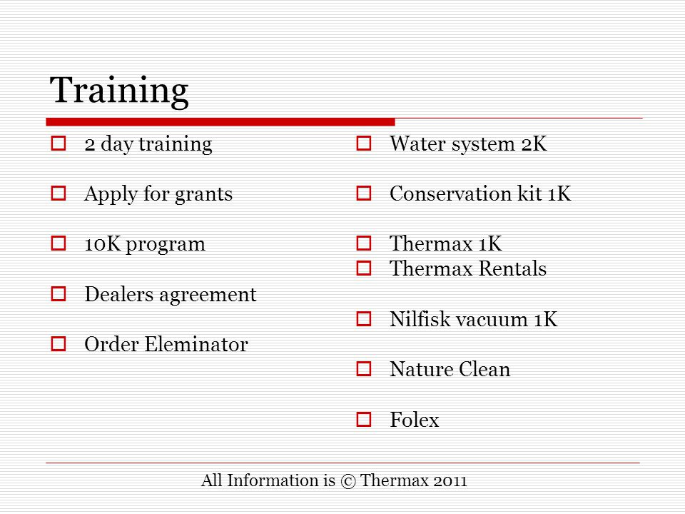 Training  2 day training  Apply for grants  10K program  Dealers agreement  Order Eleminator  Water system 2K  Conservation kit 1K  Thermax 1K  Thermax Rentals  Nilfisk vacuum 1K  Nature Clean  Folex All Information is © Thermax 2011