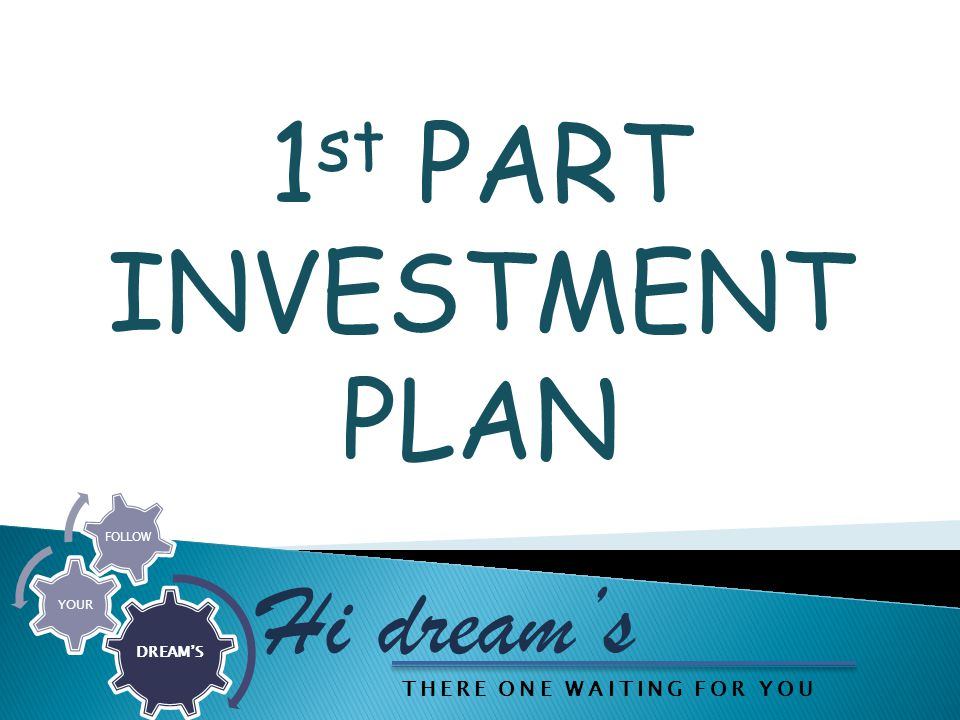 1 st PART INVESTMENT PLAN Hi dream's DREAM'S YOUR FOLLOW THERE ONE WAITING FOR YOU