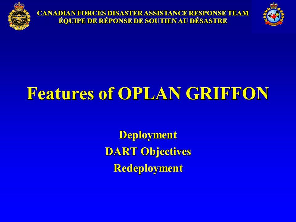 CANADIAN FORCES DISASTER ASSISTANCE RESPONSE TEAM ÉQUIPE DE RÉPONSE DE SOUTIEN AU DÉSASTRE Features of OPLAN GRIFFON Deployment DART Objectives Redeployment