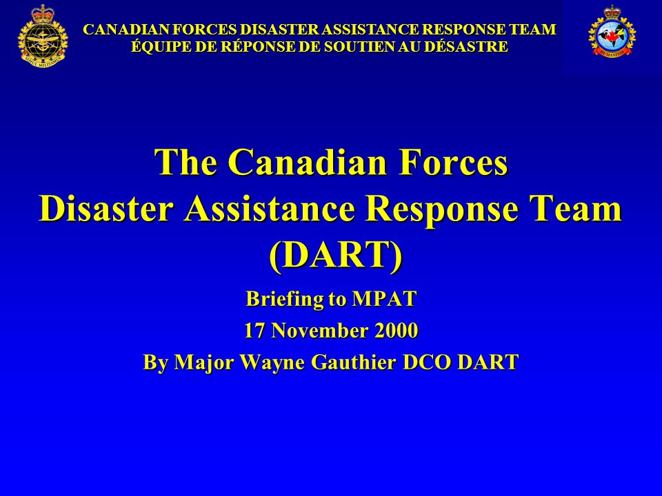 CANADIAN FORCES DISASTER ASSISTANCE RESPONSE TEAM ÉQUIPE DE RÉPONSE DE SOUTIEN AU DÉSASTRE Conditions for Deployment Permissive environmentPermissive environment Possible belligerent parties agree to allow emergency humanitarian relief effortsPossible belligerent parties agree to allow emergency humanitarian relief efforts No open hostilities between belligerents are expectedNo open hostilities between belligerents are expected Looting and theft will the most serious threat which CF personnel may faceLooting and theft will the most serious threat which CF personnel may face Consent of national / local governmentConsent of national / local government