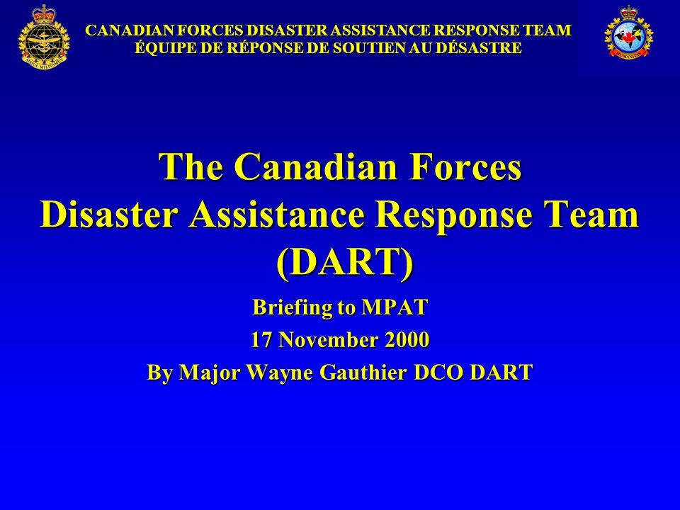 CANADIAN FORCES DISASTER ASSISTANCE RESPONSE TEAM ÉQUIPE DE RÉPONSE DE SOUTIEN AU DÉSASTRE The Canadian Forces Disaster Assistance Response Team (DART) Briefing to MPAT 17 November 2000 By Major Wayne Gauthier DCO DART