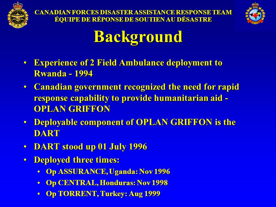 CANADIAN FORCES DISASTER ASSISTANCE RESPONSE TEAM ÉQUIPE DE RÉPONSE DE SOUTIEN AU DÉSASTRE Background Experience of 2 Field Ambulance deployment to Rwanda - 1994Experience of 2 Field Ambulance deployment to Rwanda - 1994 Canadian government recognized the need for rapid response capability to provide humanitarian aid - OPLAN GRIFFONCanadian government recognized the need for rapid response capability to provide humanitarian aid - OPLAN GRIFFON Deployable component of OPLAN GRIFFON is the DARTDeployable component of OPLAN GRIFFON is the DART DART stood up 01 July 1996DART stood up 01 July 1996 Deployed three times:Deployed three times: Op ASSURANCE, Uganda: Nov 1996Op ASSURANCE, Uganda: Nov 1996 Op CENTRAL, Honduras: Nov 1998Op CENTRAL, Honduras: Nov 1998 Op TORRENT, Turkey: Aug 1999Op TORRENT, Turkey: Aug 1999