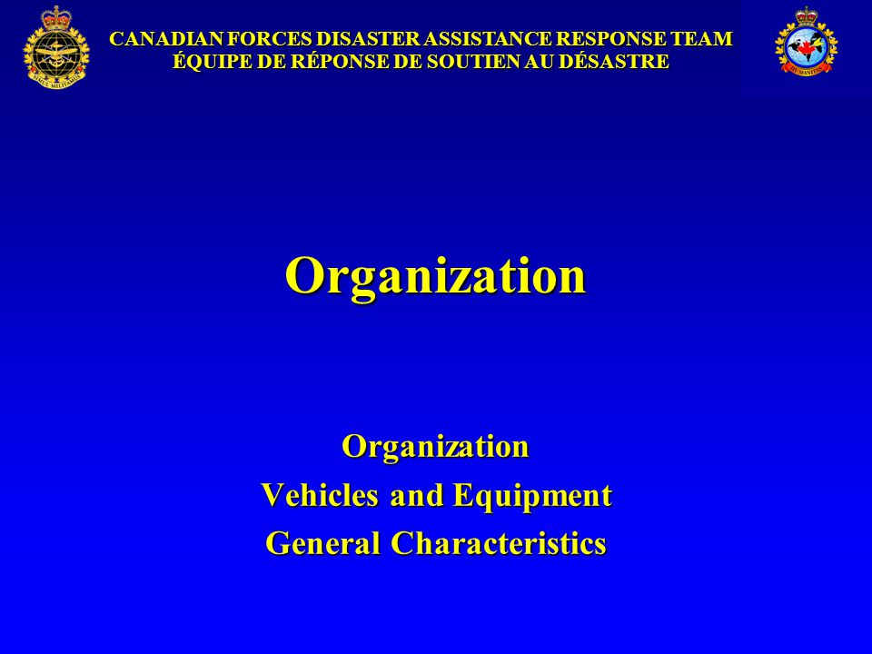 CANADIAN FORCES DISASTER ASSISTANCE RESPONSE TEAM ÉQUIPE DE RÉPONSE DE SOUTIEN AU DÉSASTRE Conditions for Redeployment Endstate marked by: Other national or international agencies are in place, orOther national or international agencies are in place, or Other CF humanitarian options are deployed, orOther CF humanitarian options are deployed, or Disaster's effects on population have been mitigatedDisaster's effects on population have been mitigated If Endstate not met within 40 days, national decision to: EndEnd ContinueContinue Expand the operationExpand the operation
