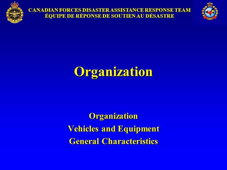 CANADIAN FORCES DISASTER ASSISTANCE RESPONSE TEAM ÉQUIPE DE RÉPONSE DE SOUTIEN AU DÉSASTRE Organization Organization Vehicles and Equipment General Characteristics