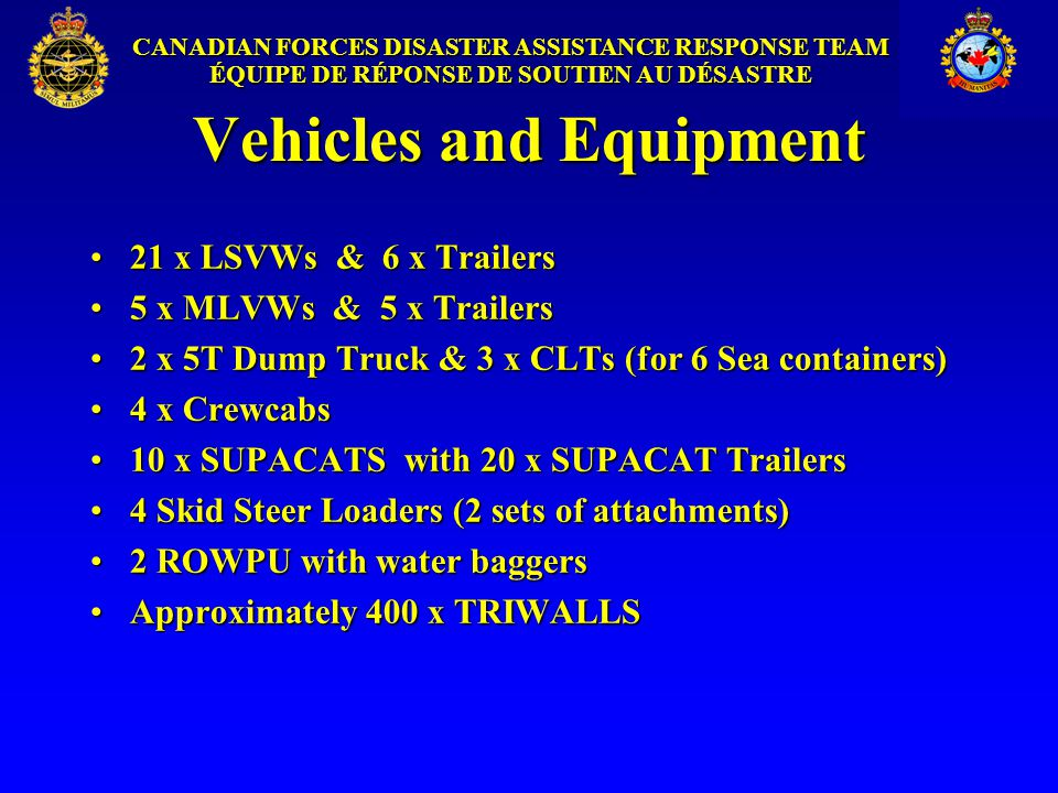 CANADIAN FORCES DISASTER ASSISTANCE RESPONSE TEAM ÉQUIPE DE RÉPONSE DE SOUTIEN AU DÉSASTRE Vehicles and Equipment 21 x LSVWs & 6 x Trailers21 x LSVWs & 6 x Trailers 5 x MLVWs & 5 x Trailers5 x MLVWs & 5 x Trailers 2 x 5T Dump Truck & 3 x CLTs (for 6 Sea containers)2 x 5T Dump Truck & 3 x CLTs (for 6 Sea containers) 4 x Crewcabs4 x Crewcabs 10 x SUPACATS with 20 x SUPACAT Trailers10 x SUPACATS with 20 x SUPACAT Trailers 4 Skid Steer Loaders (2 sets of attachments)4 Skid Steer Loaders (2 sets of attachments) 2 ROWPU with water baggers2 ROWPU with water baggers Approximately 400 x TRIWALLSApproximately 400 x TRIWALLS