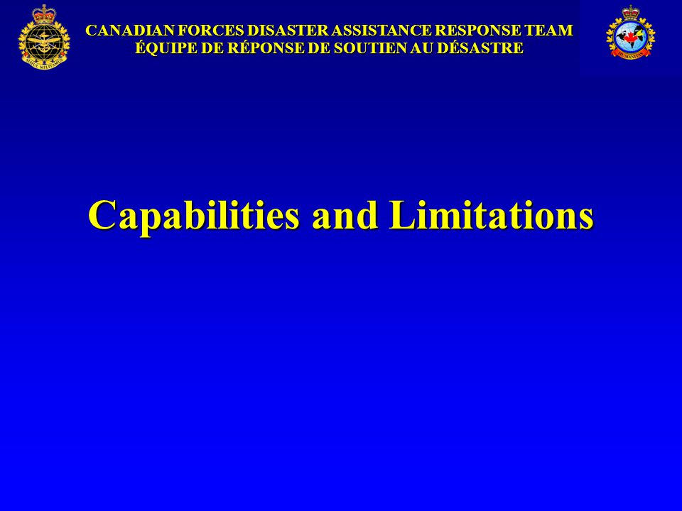 CANADIAN FORCES DISASTER ASSISTANCE RESPONSE TEAM ÉQUIPE DE RÉPONSE DE SOUTIEN AU DÉSASTRE DART Capabilities DART Capabilities DART meets four critical needs in emergency situations: Command and control structure with communicationsCommand and control structure with communications Primary care - medical facility can treat 250 - 300 outpatients and 30 inpatients daily.Primary care - medical facility can treat 250 - 300 outpatients and 30 inpatients daily.