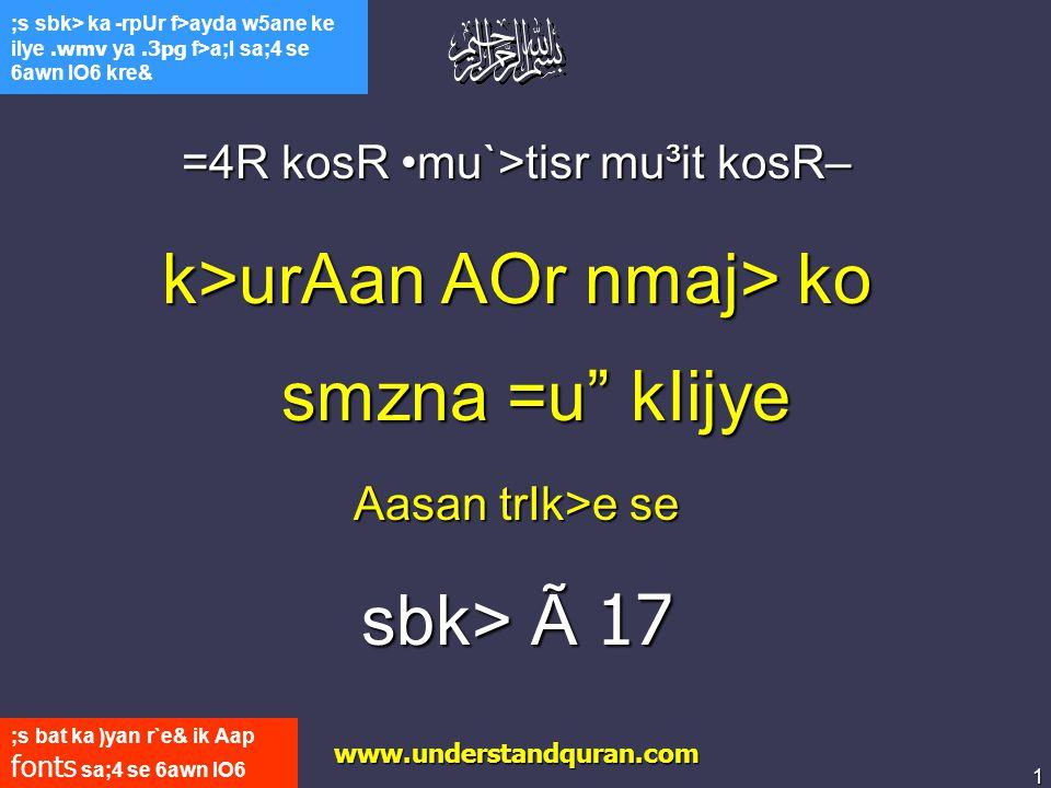 1 www.understandquran.com ;s bat ka )yan r`e& ik Aap fonts sa;4 se 6awn lO6 kre& ;s sbk> ka -rpUr f>ayda w5ane ke ilye.wmv ya.3pg f>a;l sa;4 se 6awn lO6 kre& =4R kosR mu`>tisr mu³it kosR– k>urAan AOr nmaj> ko smzna =u kIijye Aasan trIk>e se sbk> Ã 17 www.understandquran.com