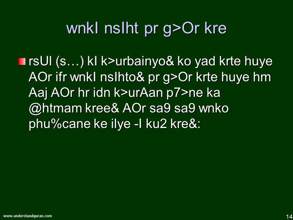 14 www.understandquran.com wnkI nsIht pr g>Or kre rsUl (s…) kI k>urbainyo& ko yad krte huye AOr ifr wnkI nsIhto& pr g>Or krte huye hm Aaj AOr hr idn k>urAan p7>ne ka @htmam kree& AOr sa9 sa9 wnko phu%cane ke ilye -I ku2 kre& :