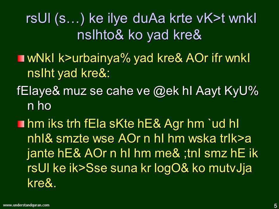 5 www.understandquran.com rsUl (s…) ke ilye duAa krte vK>t wnkI nsIhto& ko yad kre& rsUl (s…) ke ilye duAa krte vK>t wnkI nsIhto& ko yad kre& wNkI k>urbainya% yad kre& AOr ifr wnkI nsIht yad kre& : fElaye& muz se cahe ve @ek hI Aayt KyU% n ho hm iks trh fEla sKte hE& Agr hm `ud hI nhI& smzte wse AOr n hI hm wska trIk>a jante hE& AOr n hI hm me& ;tnI smz hE ik rsUl ke ik>Sse suna kr logO& ko mutvJja kre&.