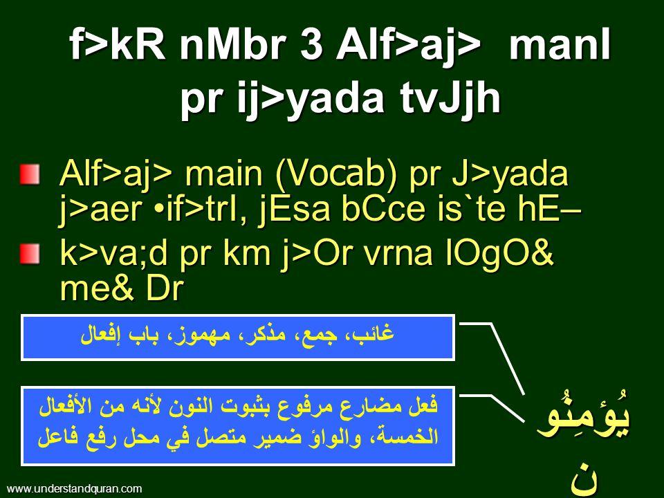 Alf>aj> main ( Vocab ) pr J>yada j>aer if>trI, jEsa bCce is`te hE– k>va;d pr km j>Or vrna lOgO& me& Dr f>kR nMbr 3 Alf>aj> manI pr ij>yada tvJjh غائب، جمع، مذكر، مهموز، باب إفعال فعل مضارع مرفوع بثبوت النون لأنه من الأفعال الخمسة، والواؤ ضمير متصل في محل رفع فاعل www.understandquran.com يُؤمِنُو ن