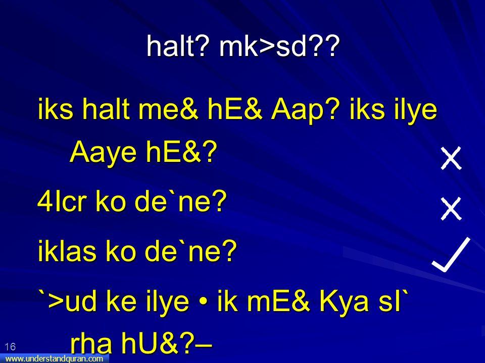 16 www.understandquran.com halt. mk>sd . iks halt me& hE& Aap.
