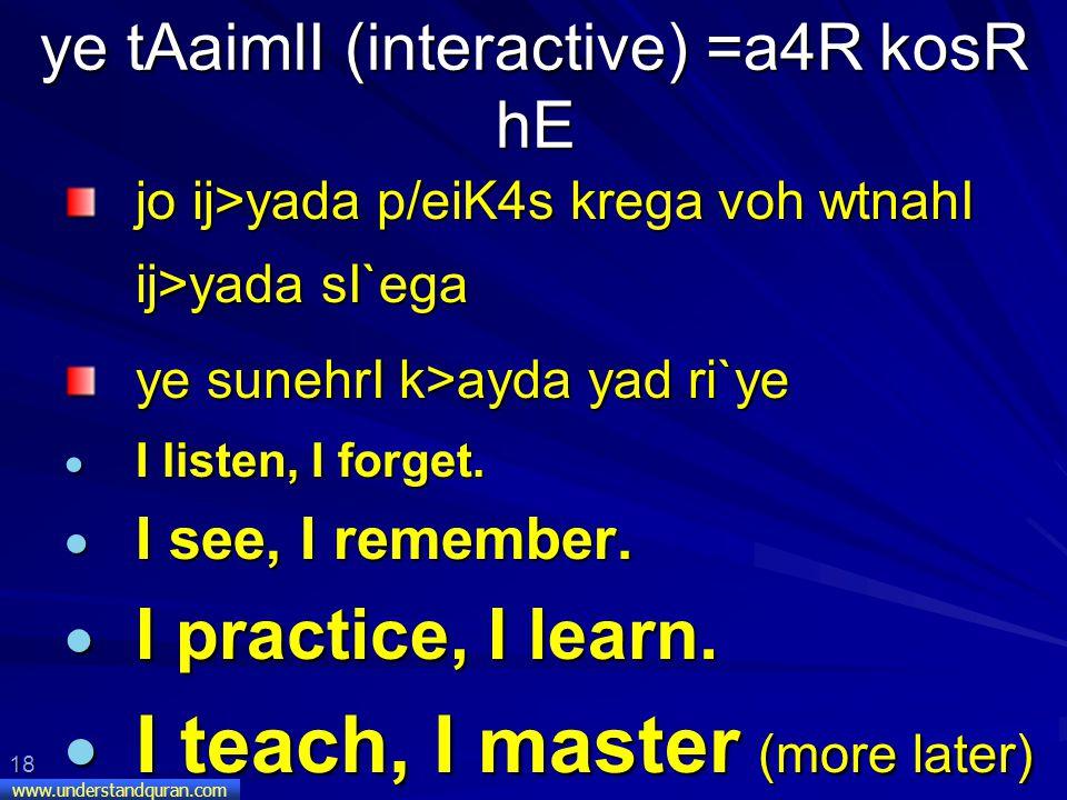 18 www.understandquran.com ye tAaimlI (interactive) =a4R kosR hE jo ij>yada p/eiK4s krega voh wtnahI ij>yada sI`ega ye sunehrI k>ayda yad ri`ye  I listen, I forget.