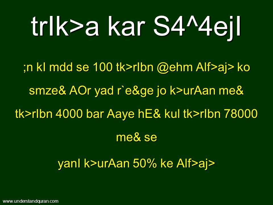 trIk>a kar S4^4ejI ;n kI mdd se 100 tk>rIbn @ehm Alf>aj> ko smze& AOr yad r`e&ge jo k>urAan me& tk>rIbn 4000 bar Aaye hE& kul tk>rIbn 78000 me& se yanI k>urAan 50% ke Alf>aj> www.understandquran.com