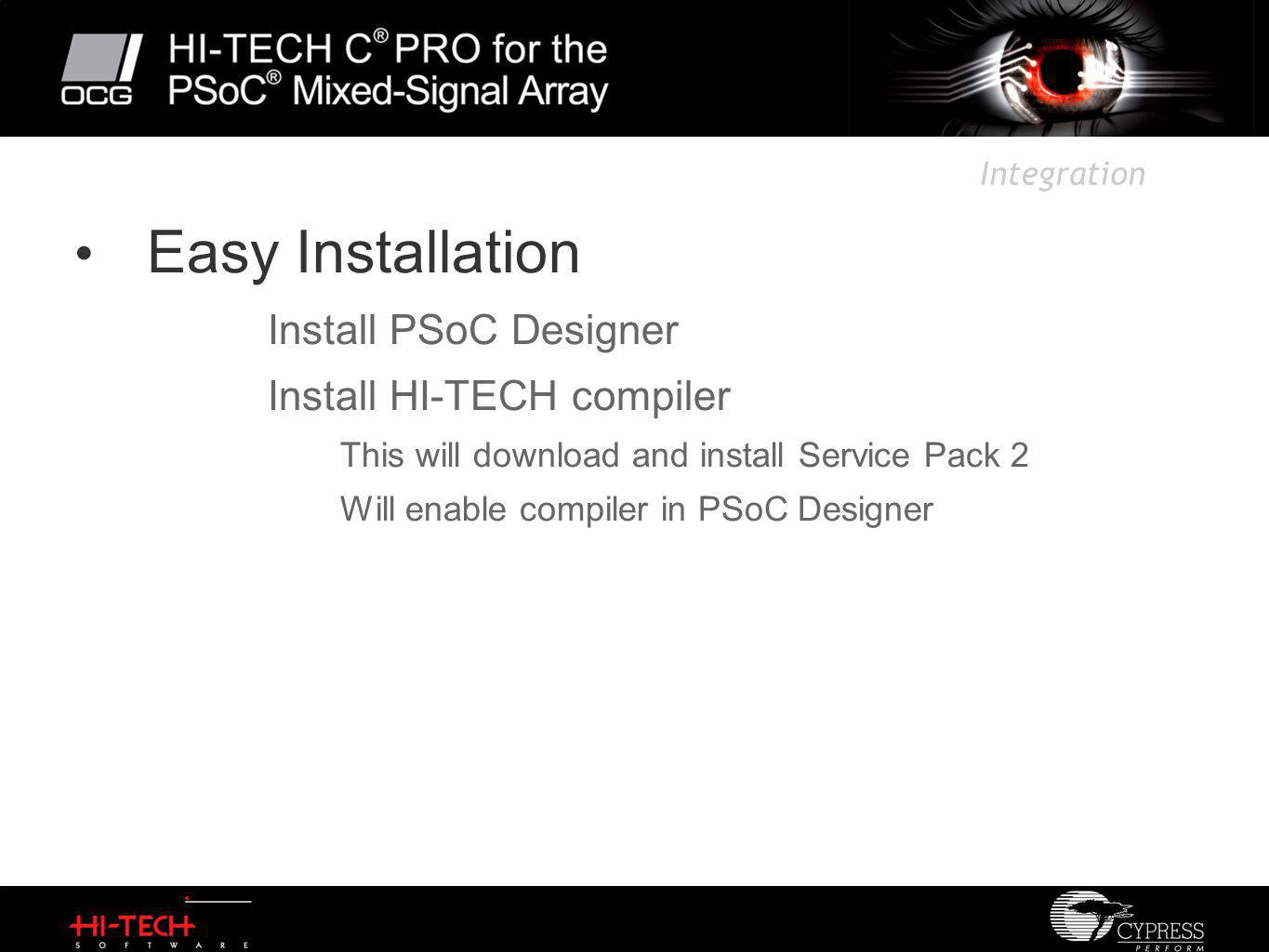Integration Easy Installation Install PSoC Designer Install HI-TECH compiler This will download and install Service Pack 2 Will enable compiler in PSoC Designer