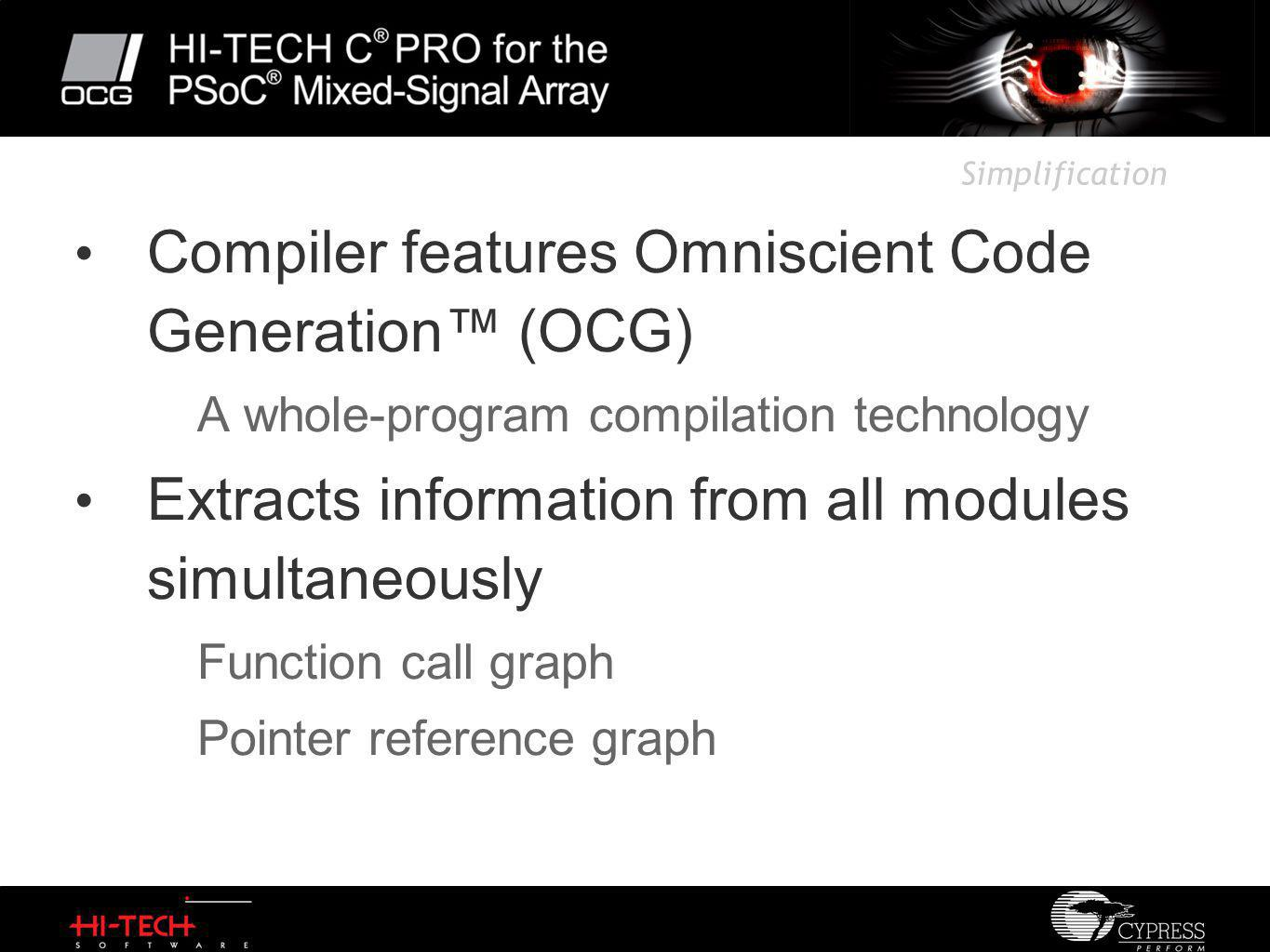 Simplification Compiler features Omniscient Code Generation™ (OCG) A whole-program compilation technology Extracts information from all modules simultaneously Function call graph Pointer reference graph