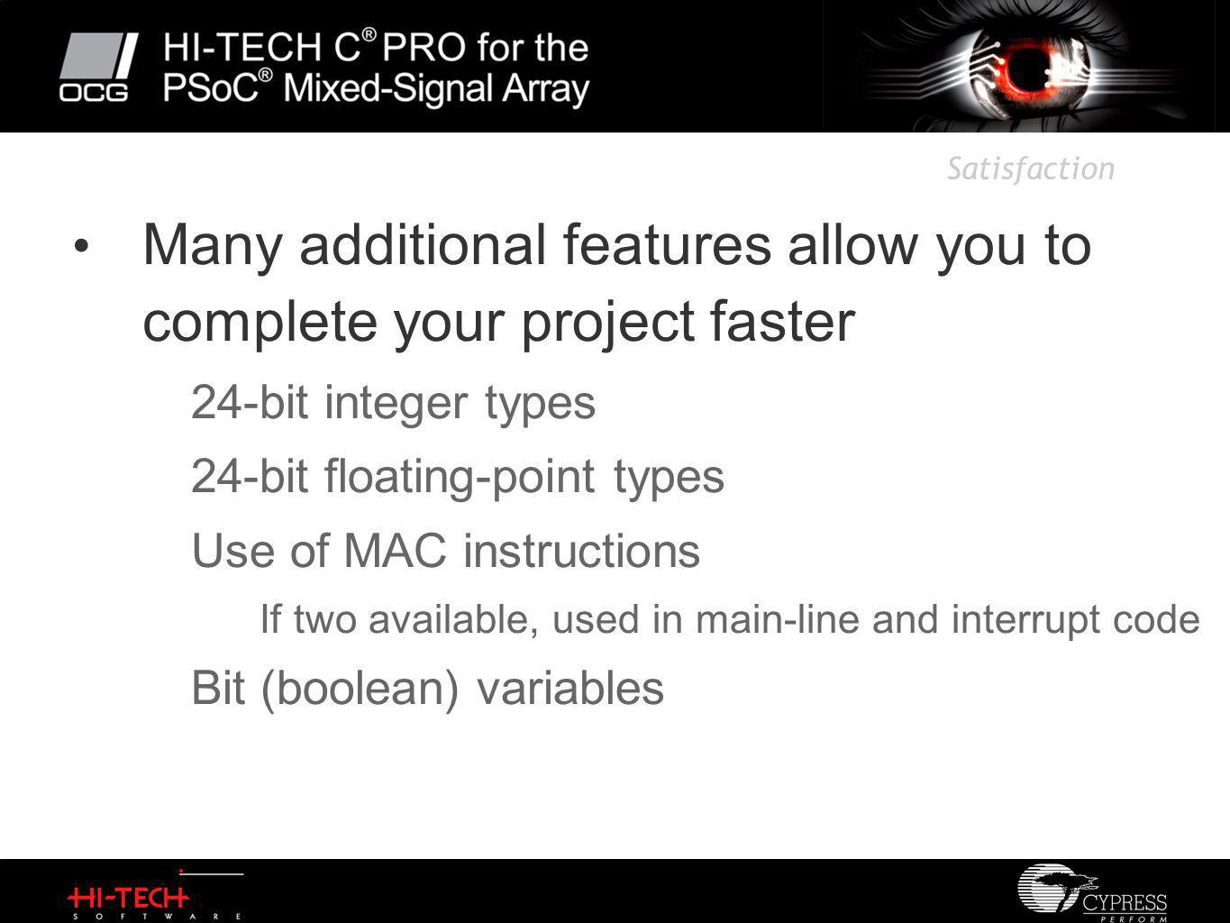 Satisfaction Many additional features allow you to complete your project faster 24-bit integer types 24-bit floating-point types Use of MAC instructions If two available, used in main-line and interrupt code Bit (boolean) variables