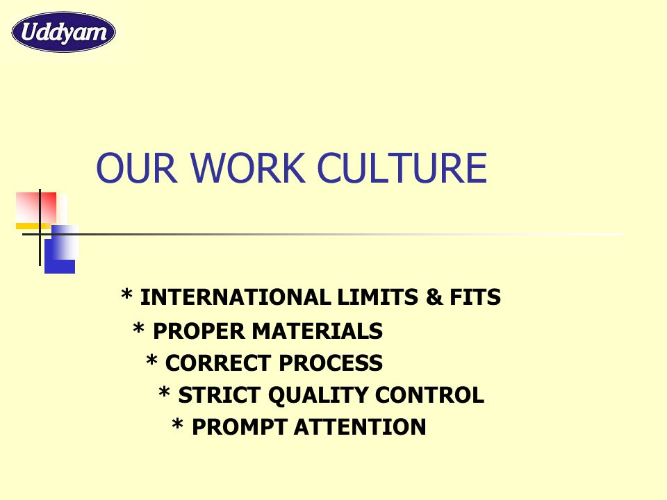 OUR WORK CULTURE * INTERNATIONAL LIMITS & FITS * PROPER MATERIALS * CORRECT PROCESS * STRICT QUALITY CONTROL * PROMPT ATTENTION