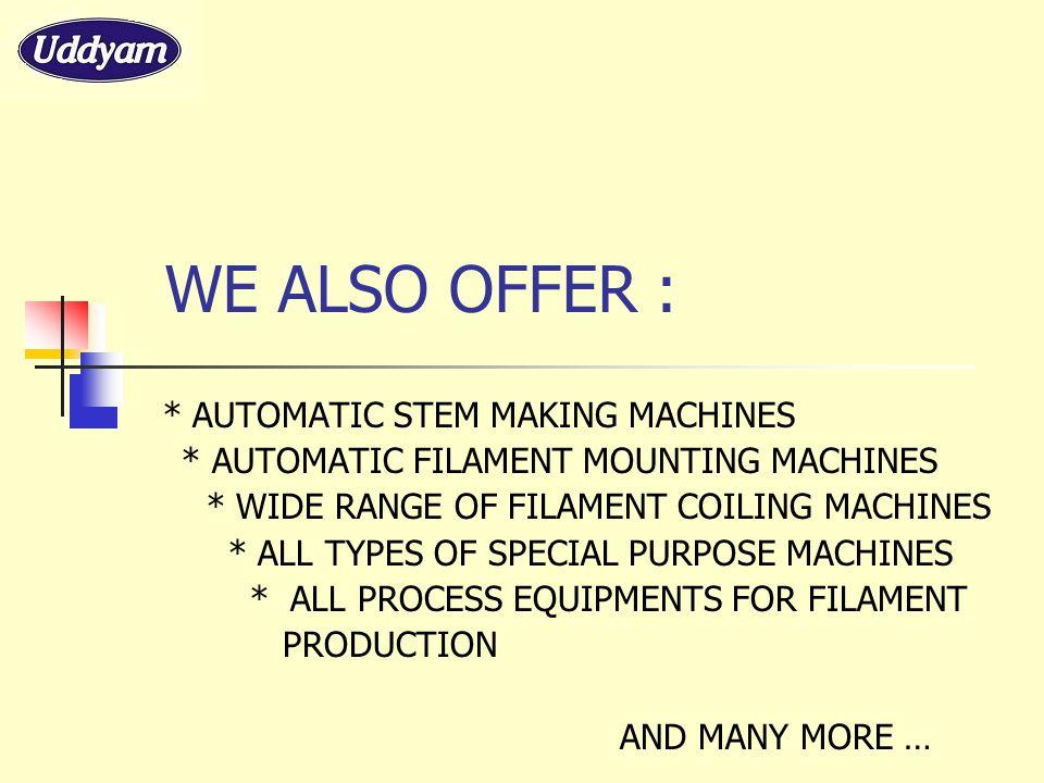 WE ALSO OFFER : * AUTOMATIC STEM MAKING MACHINES * AUTOMATIC FILAMENT MOUNTING MACHINES * WIDE RANGE OF FILAMENT COILING MACHINES * ALL TYPES OF SPECI