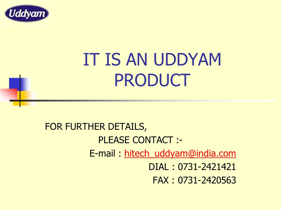 IT IS AN UDDYAM PRODUCT FOR FURTHER DETAILS, PLEASE CONTACT :- E-mail : hitech_uddyam@india.comhitech_uddyam@india.com DIAL : 0731-2421421 FAX : 0731-2420563
