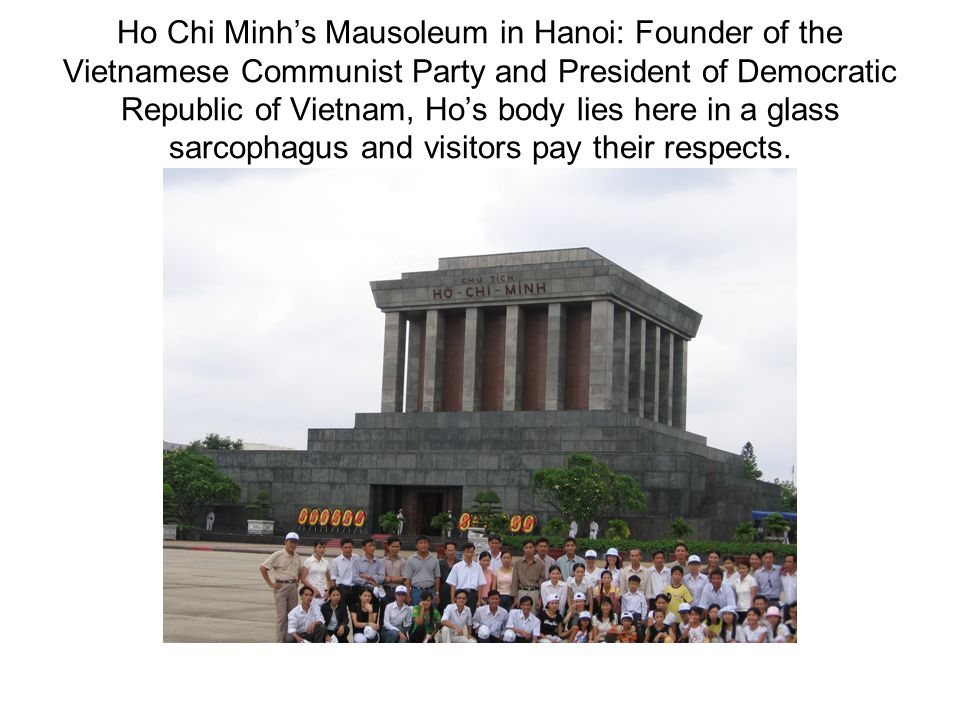 Ho Chi Minh's Mausoleum in Hanoi: Founder of the Vietnamese Communist Party and President of Democratic Republic of Vietnam, Ho's body lies here in a glass sarcophagus and visitors pay their respects.
