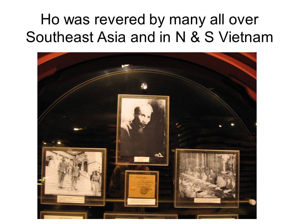 Ho was revered by many all over Southeast Asia and in N & S Vietnam