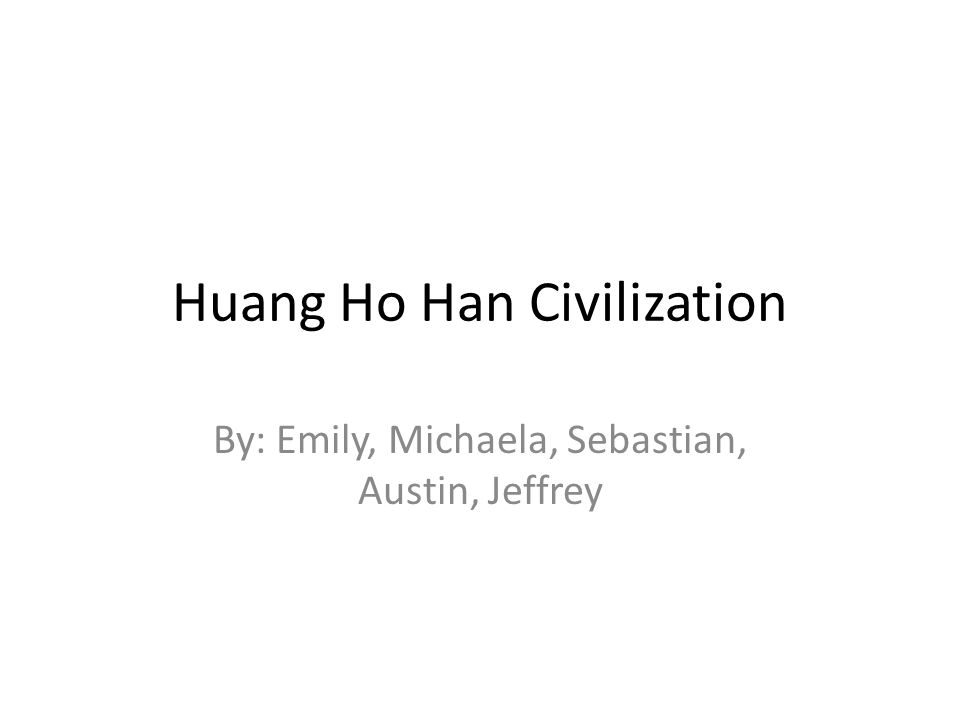 Huang Ho Han Civilization By: Emily, Michaela, Sebastian, Austin, Jeffrey