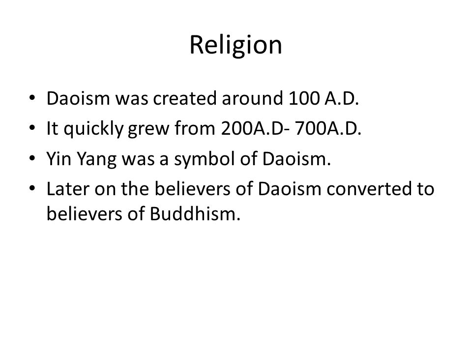 Religion Daoism was created around 100 A.D. It quickly grew from 200A.D- 700A.D. Yin Yang was a symbol of Daoism. Later on the believers of Daoism con