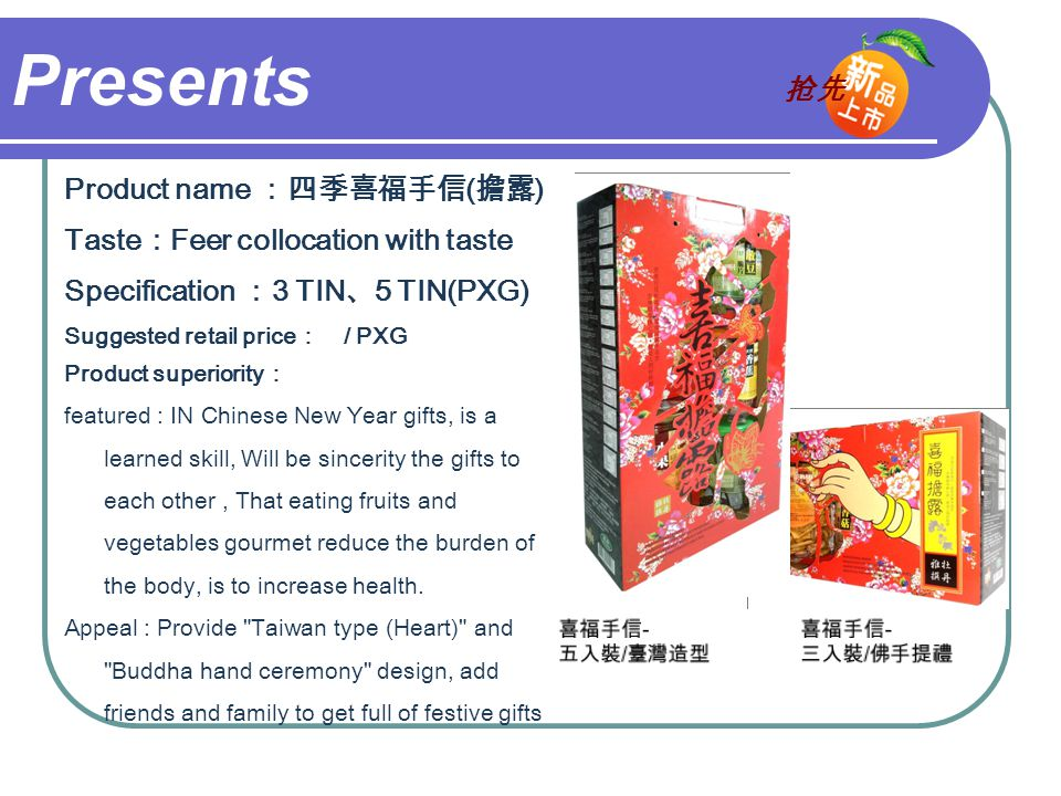 Presents Product name :四季喜福手信 ( 擔露 ) Taste : Feer collocation with taste Specification : 3 TIN 、 5 TIN(PXG) Suggested retail price : / PXG Product superiority : featured : IN Chinese New Year gifts, is a learned skill, Will be sincerity the gifts to each other, That eating fruits and vegetables gourmet reduce the burden of the body, is to increase health.