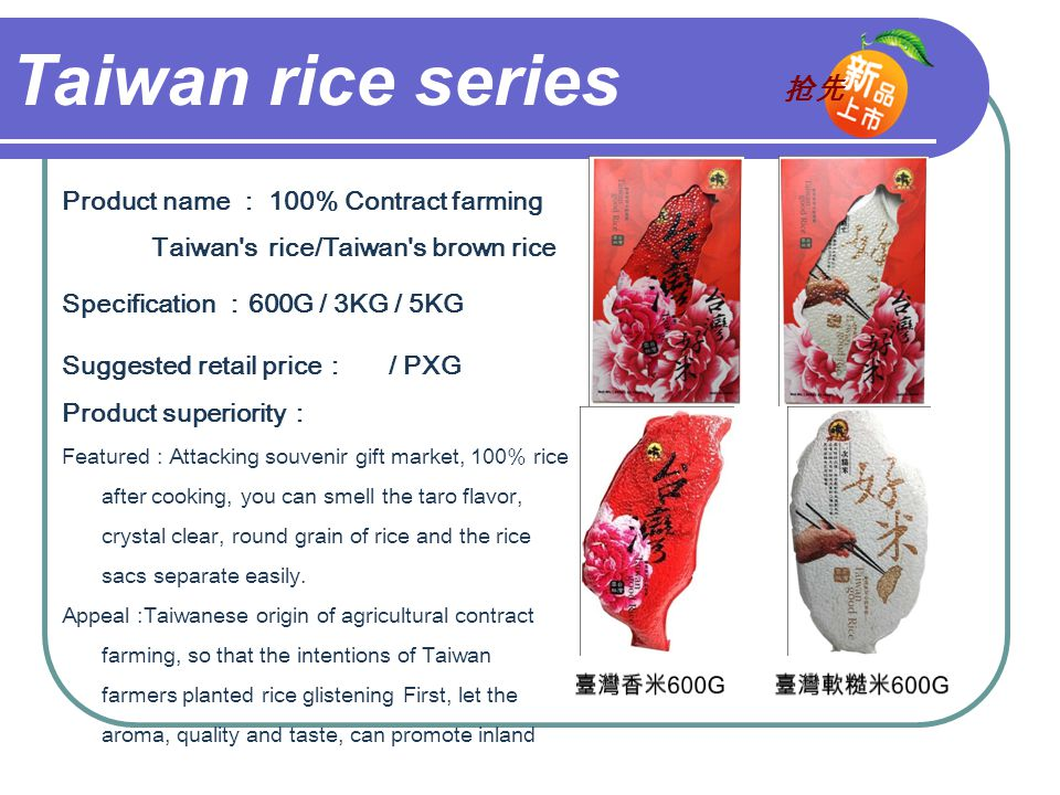 Taiwan rice series Product name : 100% Contract farming Taiwan s rice/Taiwan s brown rice Specification : 600G / 3KG / 5KG Suggested retail price : / PXG Product superiority : Featured : Attacking souvenir gift market, 100% rice after cooking, you can smell the taro flavor, crystal clear, round grain of rice and the rice sacs separate easily.