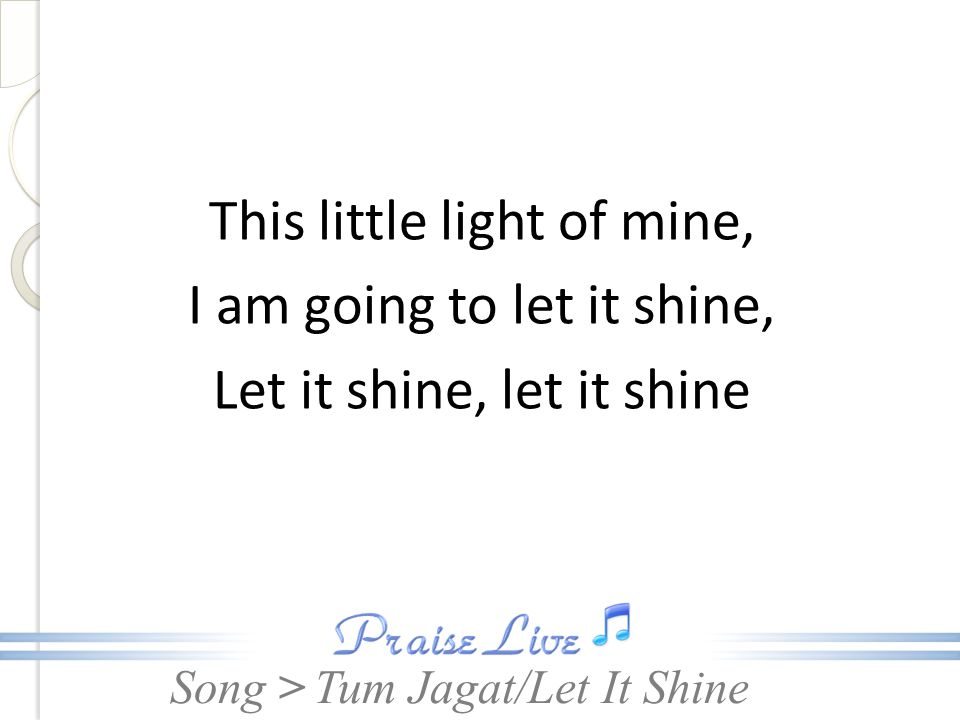Song > This little light of mine, I am going to let it shine, Let it shine, let it shine Tum Jagat/Let It Shine