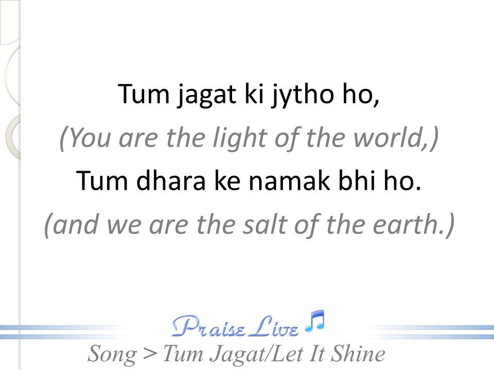 Song > Tum jagat ki jytho ho, (You are the light of the world,) Tum dhara ke namak bhi ho. (and we are the salt of the earth.) Tum Jagat/Let It Shine