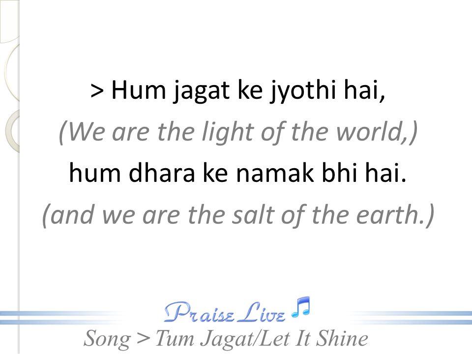 Song > > Hum jagat ke jyothi hai, (We are the light of the world,) hum dhara ke namak bhi hai. (and we are the salt of the earth.) Tum Jagat/Let It Sh