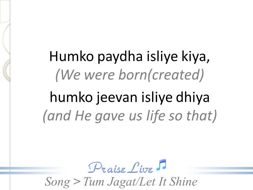 Song > Humko paydha isliye kiya, (We were born(created) humko jeevan isliye dhiya (and He gave us life so that) Tum Jagat/Let It Shine