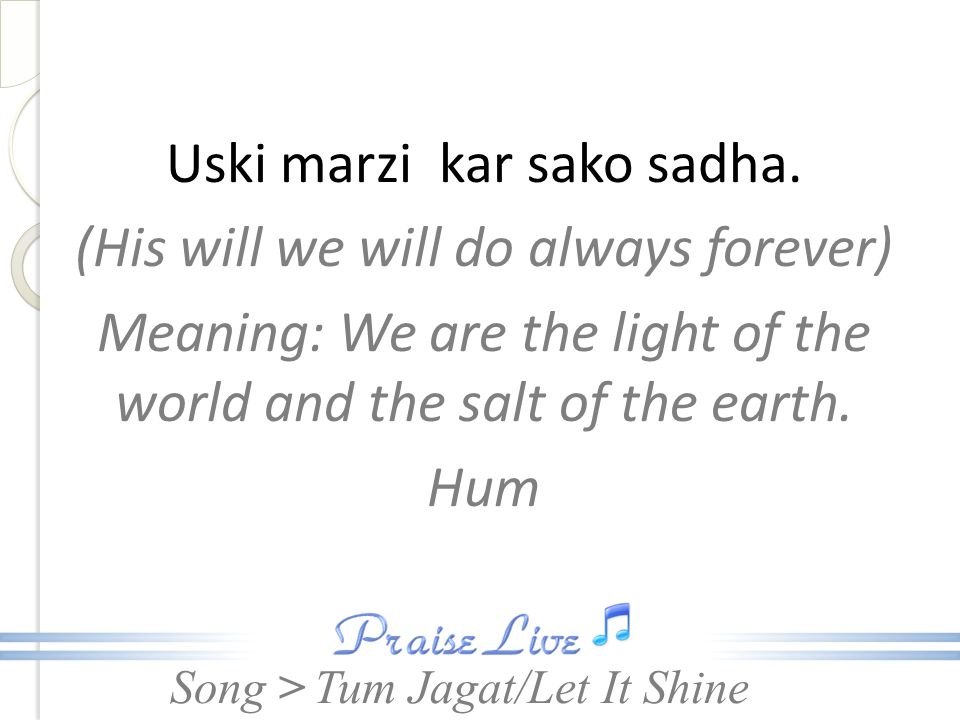 Song > Uski marzi kar sako sadha. (His will we will do always forever) Meaning: We are the light of the world and the salt of the earth. Hum Tum Jagat