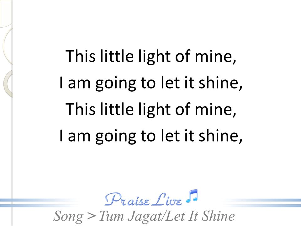 Song > This little light of mine, I am going to let it shine, This little light of mine, I am going to let it shine, Tum Jagat/Let It Shine