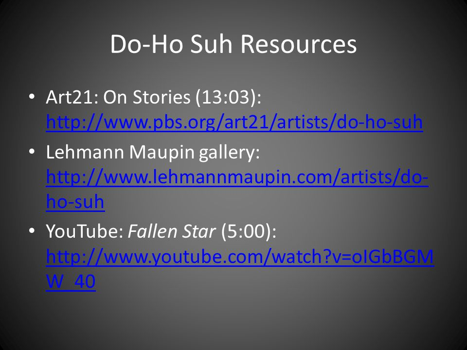 Do-Ho Suh Resources Art21: On Stories (13:03): http://www.pbs.org/art21/artists/do-ho-suh http://www.pbs.org/art21/artists/do-ho-suh Lehmann Maupin gallery: http://www.lehmannmaupin.com/artists/do- ho-suh http://www.lehmannmaupin.com/artists/do- ho-suh YouTube: Fallen Star (5:00): http://www.youtube.com/watch v=oIGbBGM W_40 http://www.youtube.com/watch v=oIGbBGM W_40