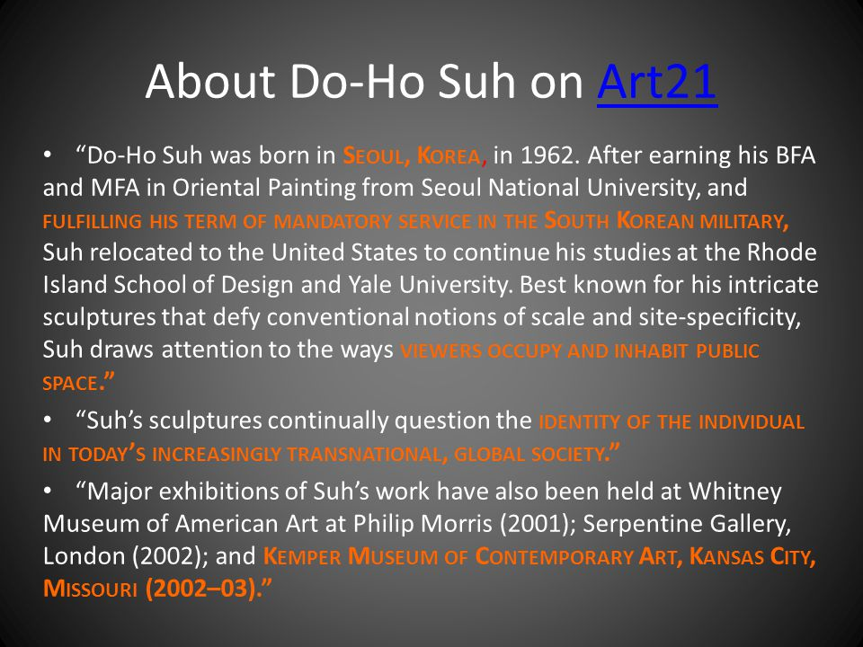 "About Do-Ho Suh on Art21Art21 ""Do-Ho Suh was born in S EOUL, K OREA, in 1962. After earning his BFA and MFA in Oriental Painting from Seoul National U"