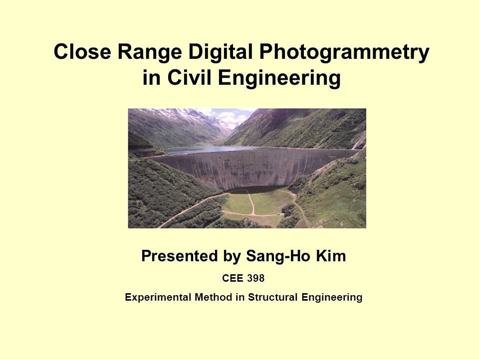 Close Range Digital Photogrammetry in Civil Engineering Presented by Sang-Ho Kim CEE 398 Experimental Method in Structural Engineering