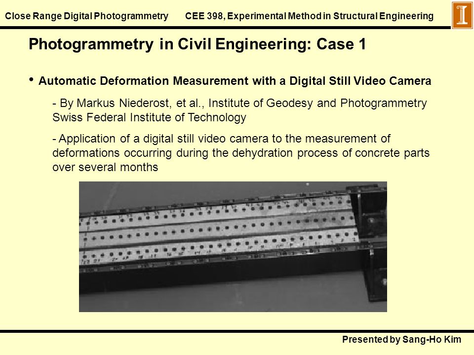 Presented by Sang-Ho Kim Close Range Digital Photogrammetry CEE 398, Experimental Method in Structural Engineering Photogrammetry in Civil Engineering: Case 1 Automatic Deformation Measurement with a Digital Still Video Camera - By Markus Niederost, et al., Institute of Geodesy and Photogrammetry Swiss Federal Institute of Technology - Application of a digital still video camera to the measurement of deformations occurring during the dehydration process of concrete parts over several months