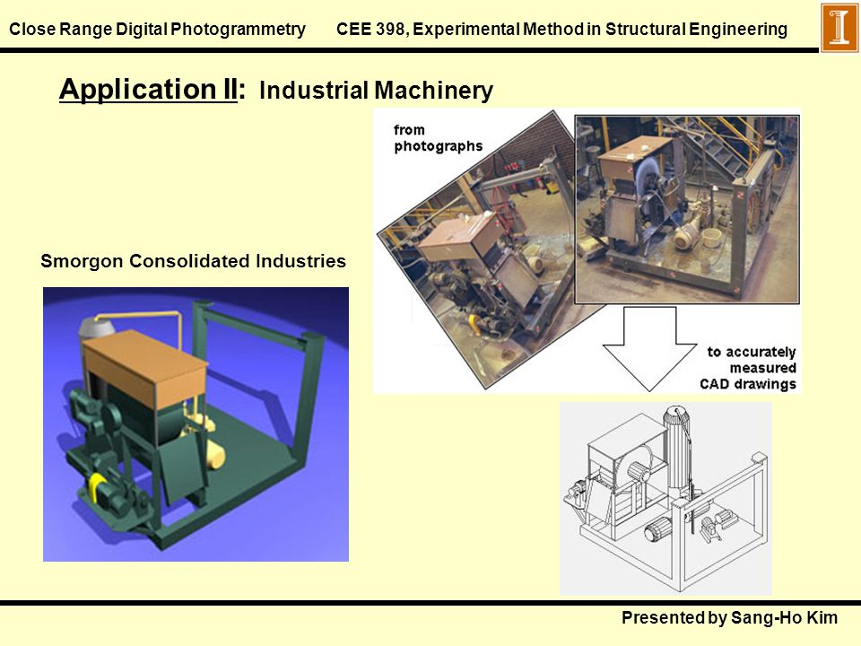Close Range Digital Photogrammetry CEE 398, Experimental Method in Structural Engineering Application II: Industrial Machinery Smorgon Consolidated In