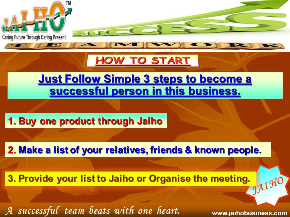 J A I H O Presents Life Time - 100% Guaranteed Business Opportunity Teamwork divides the task and doubles the success. J A I H O www.jaihobusiness.com