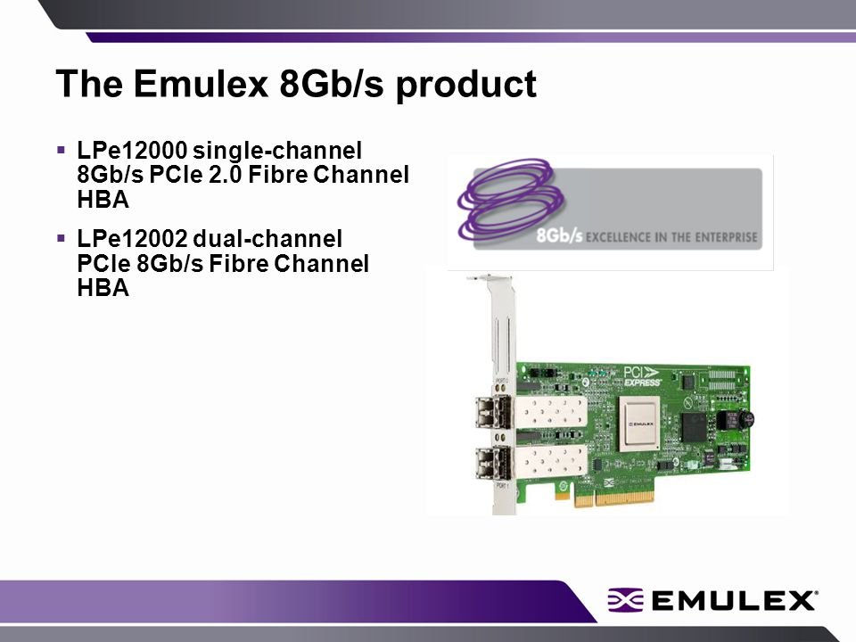 The Emulex 8Gb/s product  LPe12000 single-channel 8Gb/s PCIe 2.0 Fibre Channel HBA  LPe12002 dual-channel PCIe 8Gb/s Fibre Channel HBA