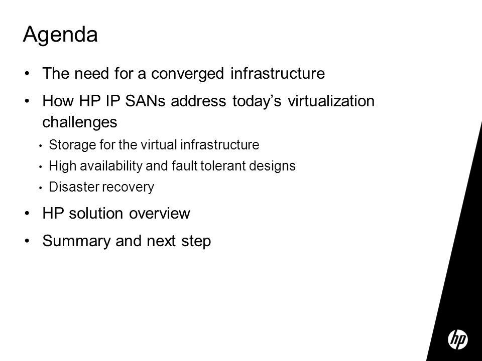 Agenda The need for a converged infrastructure How HP IP SANs address today's virtualization challenges Storage for the virtual infrastructure High availability and fault tolerant designs Disaster recovery HP solution overview Summary and next step
