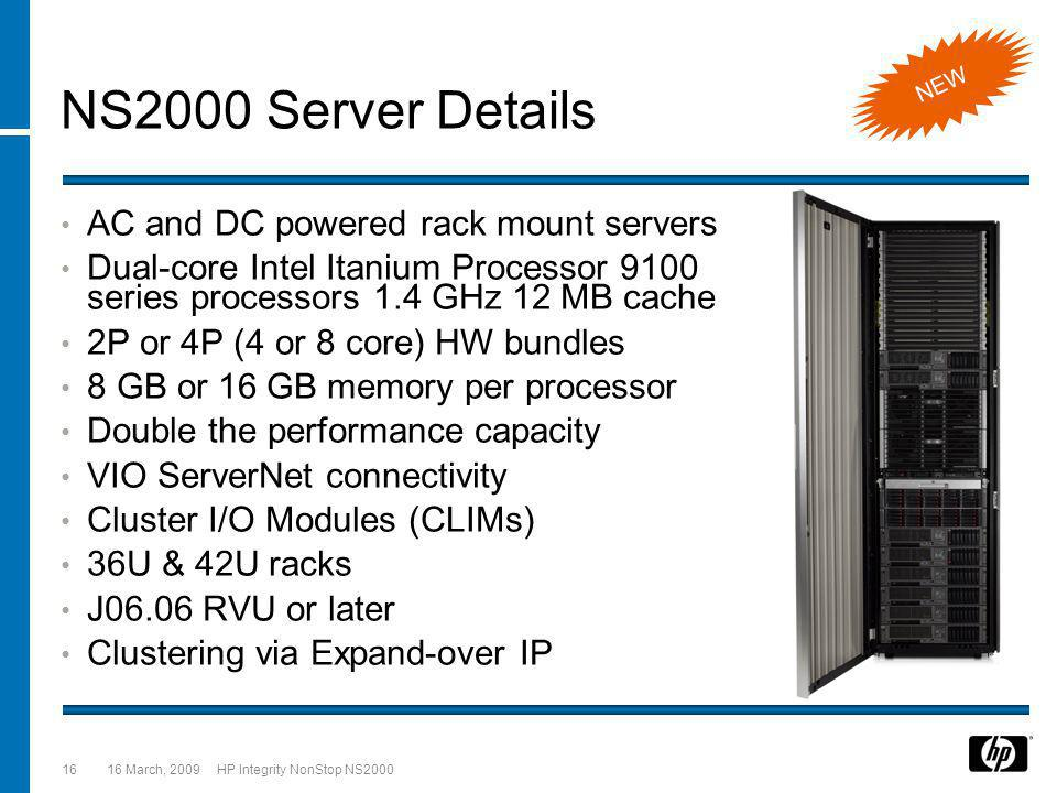 16 March, 2009 HP Integrity NonStop NS200016 NS2000 Server Details AC and DC powered rack mount servers Dual-core Intel Itanium Processor 9100 series processors 1.4 GHz 12 MB cache 2P or 4P (4 or 8 core) HW bundles 8 GB or 16 GB memory per processor Double the performance capacity VIO ServerNet connectivity Cluster I/O Modules (CLIMs) 36U & 42U racks J06.06 RVU or later Clustering via Expand-over IP NEW