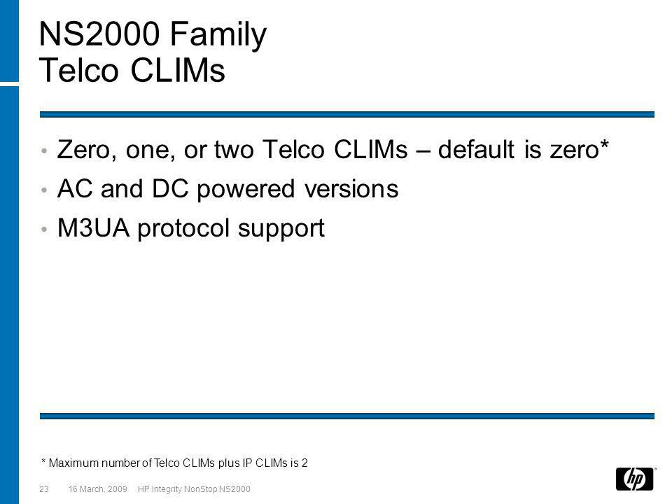 16 March, 2009 HP Integrity NonStop NS200023 NS2000 Family Telco CLIMs Zero, one, or two Telco CLIMs – default is zero* AC and DC powered versions M3UA protocol support * Maximum number of Telco CLIMs plus IP CLIMs is 2