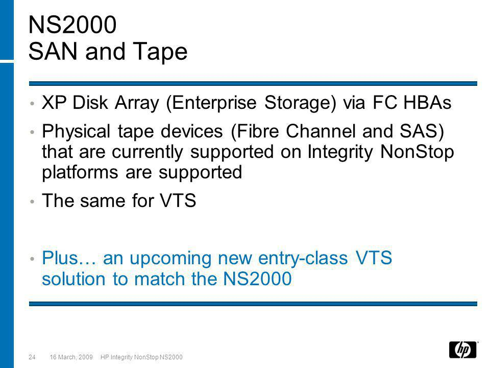 16 March, 2009 HP Integrity NonStop NS200024 NS2000 SAN and Tape XP Disk Array (Enterprise Storage) via FC HBAs Physical tape devices (Fibre Channel and SAS) that are currently supported on Integrity NonStop platforms are supported The same for VTS Plus… an upcoming new entry-class VTS solution to match the NS2000